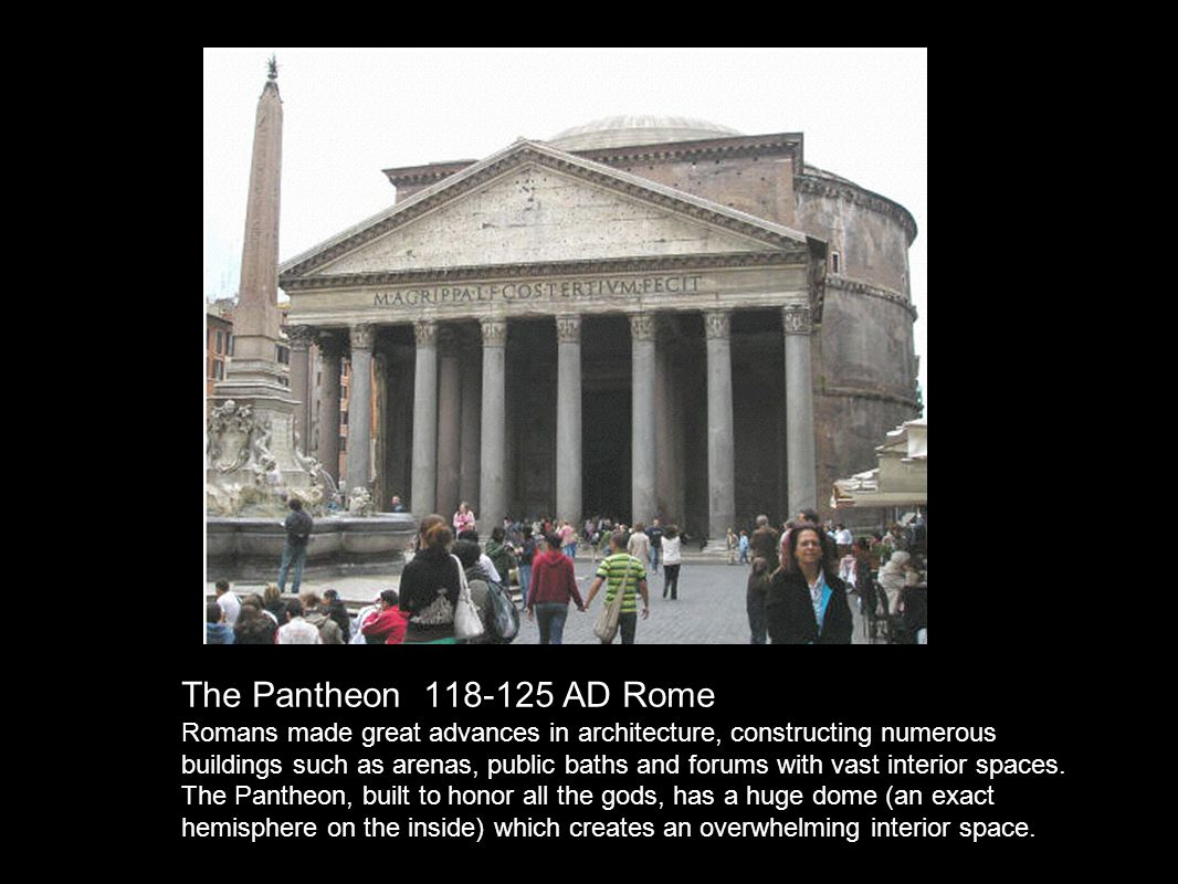 The Pantheon 118-125 AD Rome A huge dome (an exact hemisphere on the inside) rests on a mammoth drum.