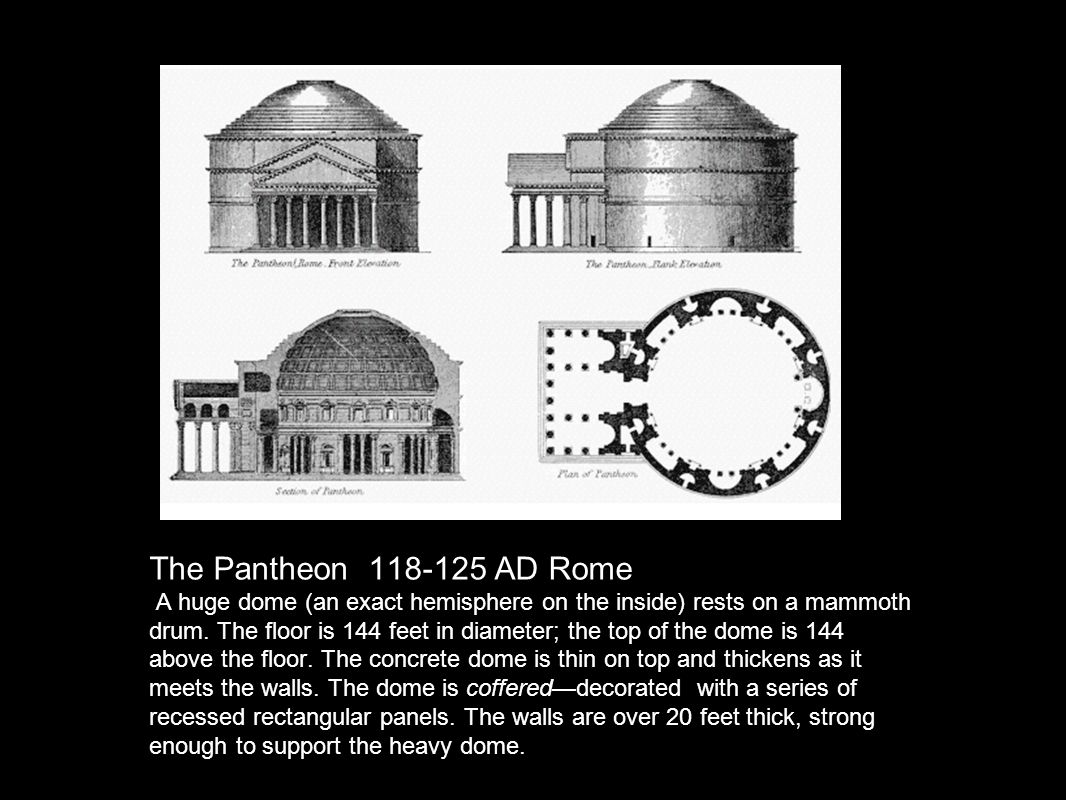 The Pantheon 118-125 AD Rome A huge dome (an exact hemisphere on the inside) rests on a mammoth drum. The floor is 144 feet in diameter; the top of th