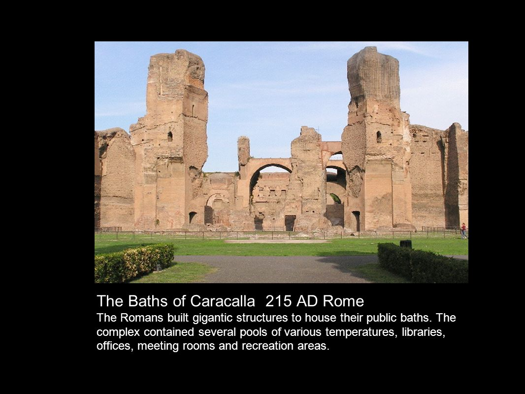 The Baths of Caracalla 215 AD Rome Romans built gigantic structures to house their public baths.