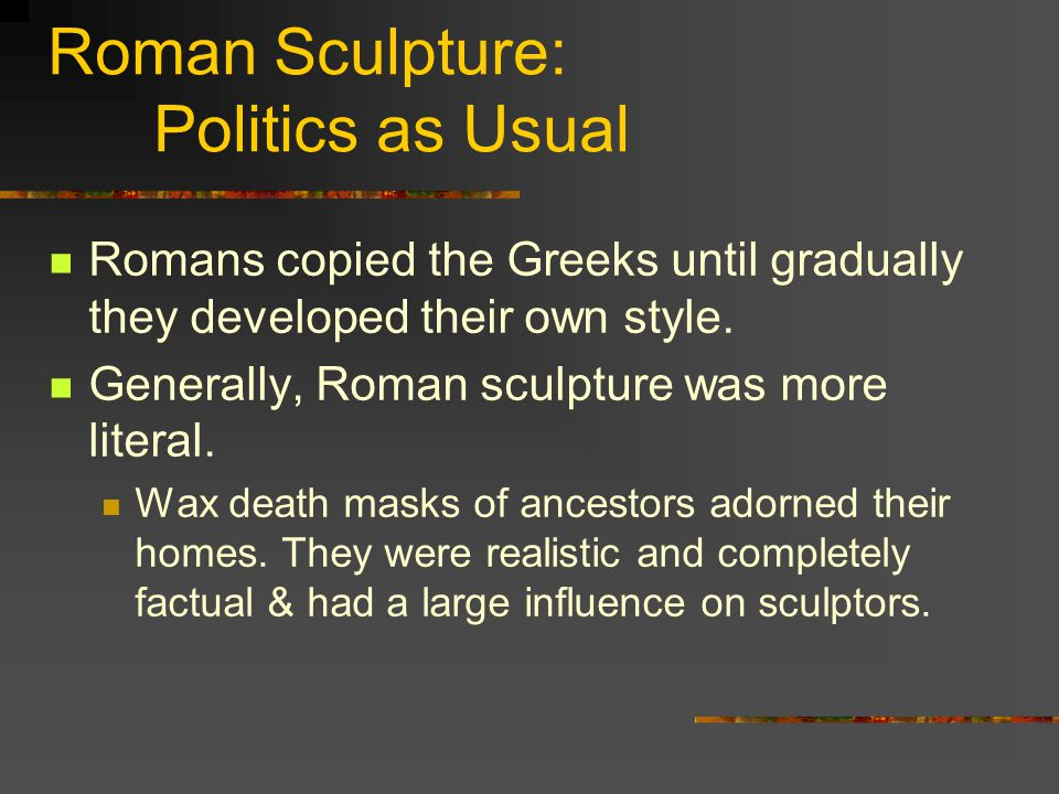 Roman Sculpture: Politics as Usual Romans copied the Greeks until gradually they developed their own style. Generally, Roman sculpture was more litera