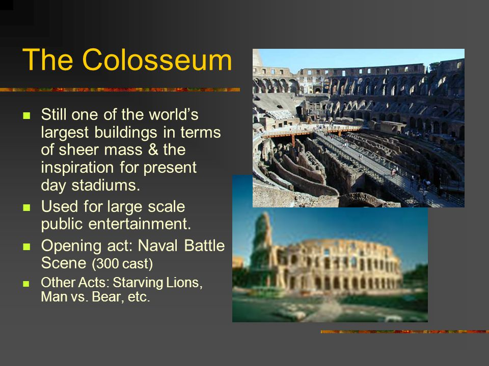 The Colosseum Still one of the world's largest buildings in terms of sheer mass & the inspiration for present day stadiums. Used for large scale publi
