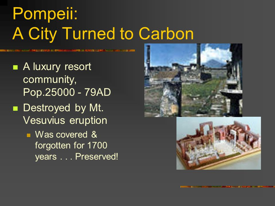 Pompeii: A City Turned to Carbon A luxury resort community, Pop.25000 - 79AD Destroyed by Mt.