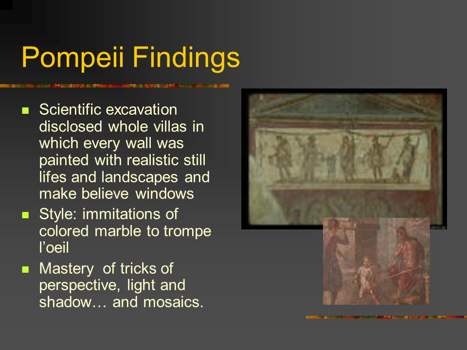 Pompeii Findings Scientific excavation disclosed whole villas in which every wall was painted with realistic still lifes and landscapes and make belie