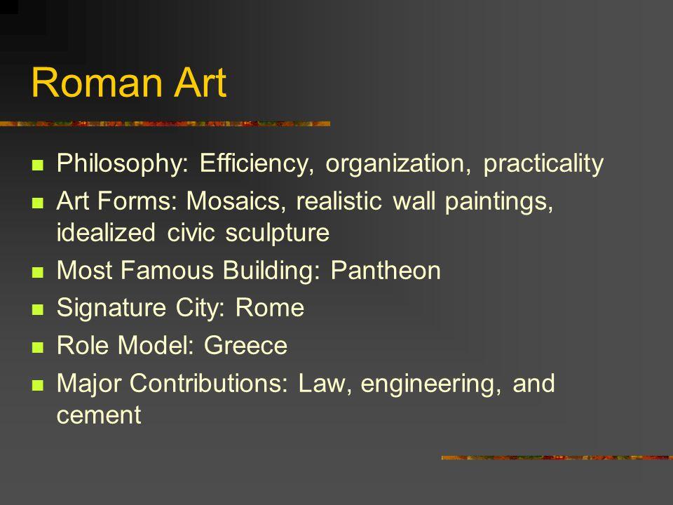 Roman Art Philosophy: Efficiency, organization, practicality Art Forms: Mosaics, realistic wall paintings, idealized civic sculpture Most Famous Build