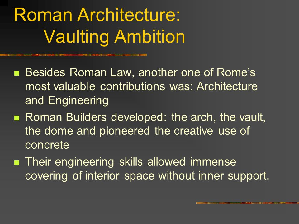 Roman Architecture: Vaulting Ambition Besides Roman Law, another one of Rome's most valuable contributions was: Architecture and Engineering Roman Builders developed: the arch, the vault, the dome and pioneered the creative use of concrete Their engineering skills allowed immense covering of interior space without inner support.