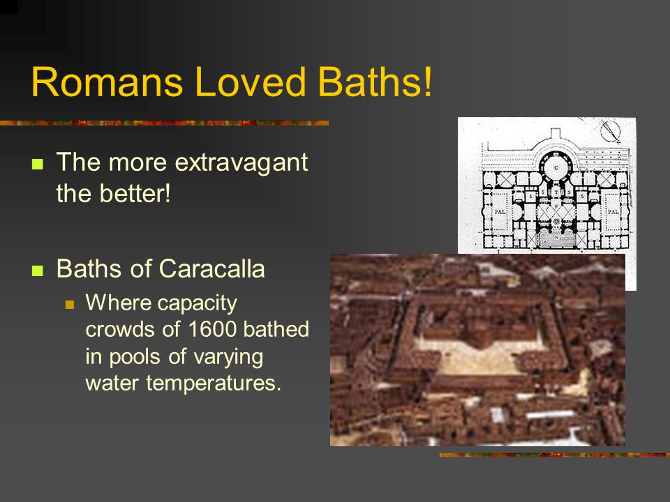 The more extravagant the better! Baths of Caracalla Where capacity crowds of 1600 bathed in pools of varying water temperatures. Romans Loved Baths!