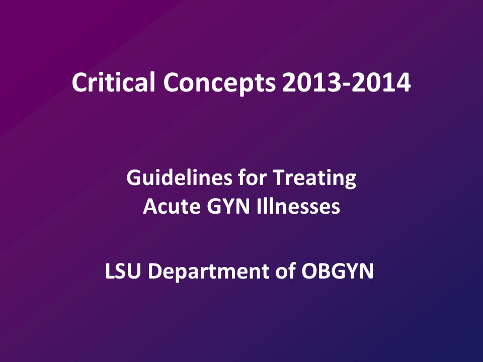 Critical Concepts 2013-2014 Guidelines for Treating Acute GYN Illnesses LSU Department of OBGYN