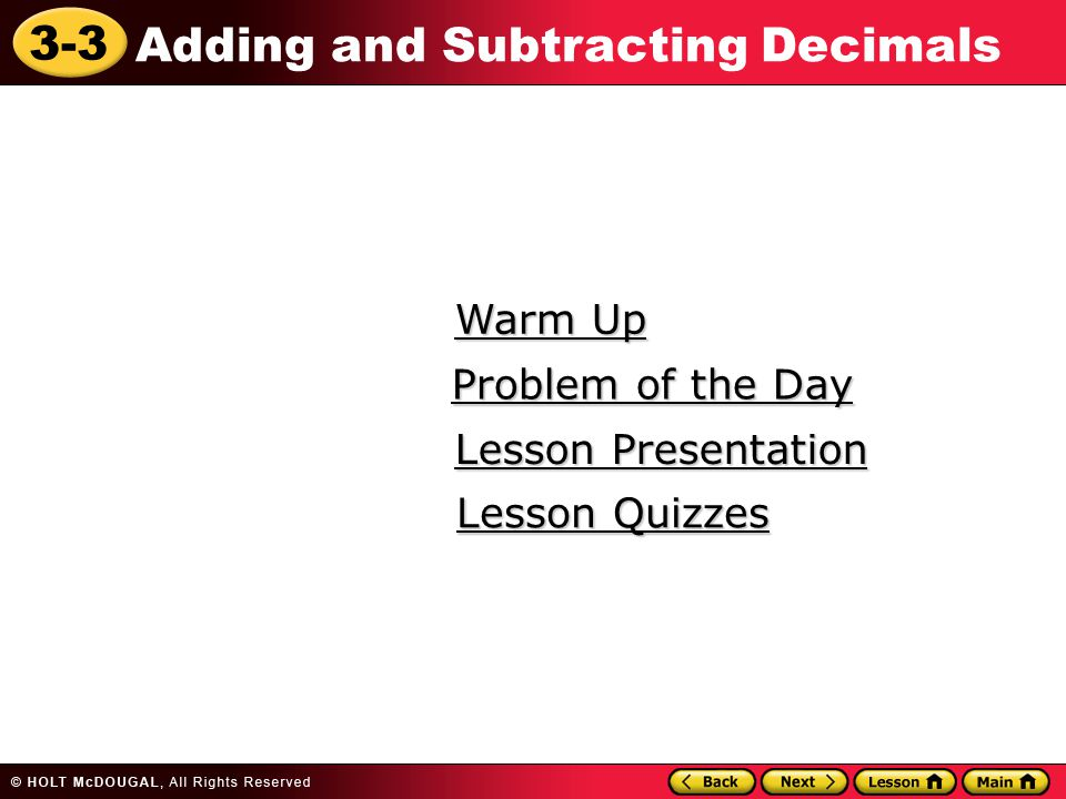 3-3 Adding and Subtracting Decimals Warm Up Warm Up Lesson Presentation Lesson Presentation Problem of the Day Problem of the Day Lesson Quizzes Lesson Quizzes