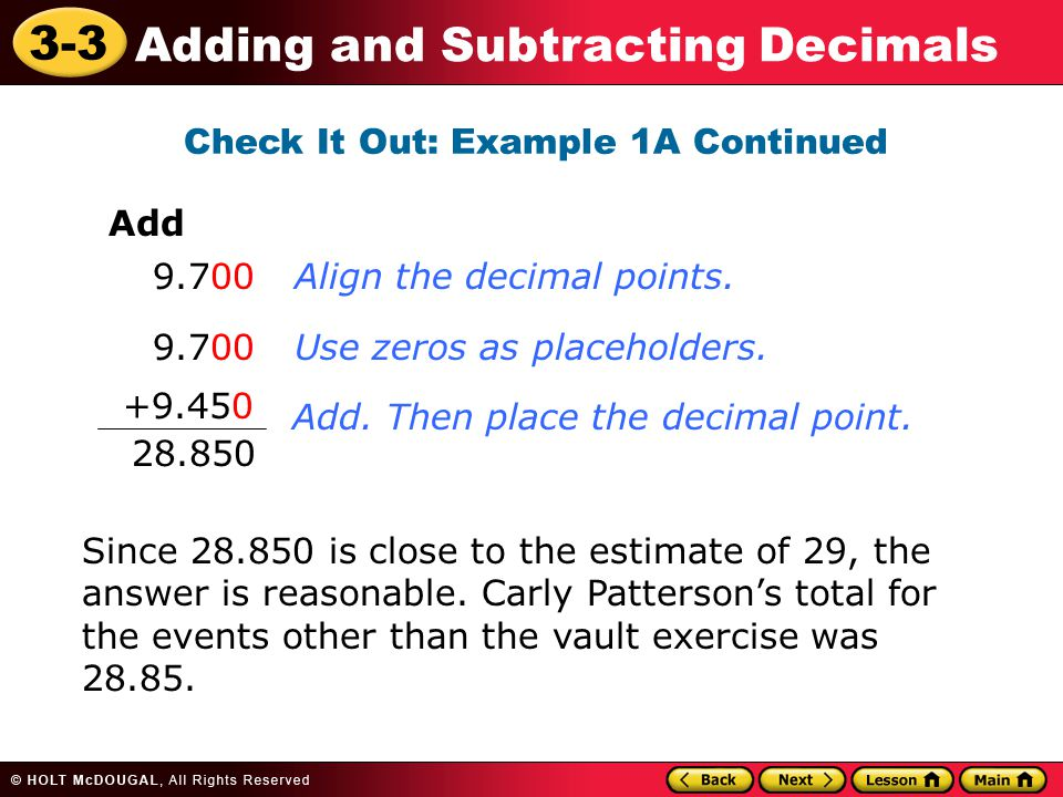 3-3 Adding and Subtracting Decimals Check It Out: Example 1A Continued Add 9.700 +9.450 28.850 Align the decimal points.Use zeros as placeholders.Add.