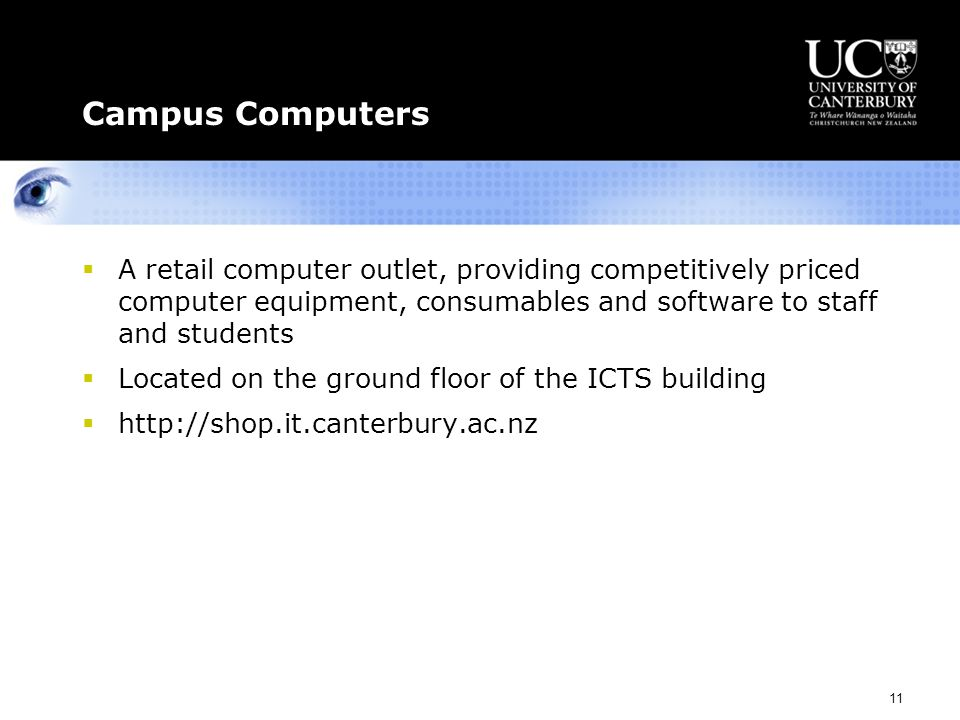 11 Campus Computers  A retail computer outlet, providing competitively priced computer equipment, consumables and software to staff and students  Located on the ground floor of the ICTS building  http://shop.it.canterbury.ac.nz