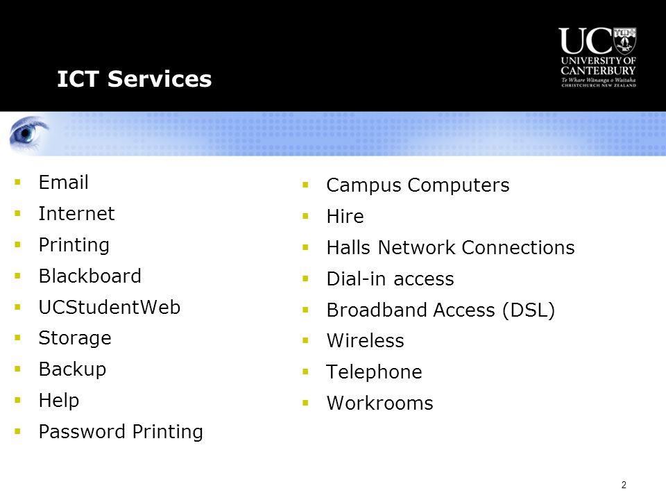 2 ICT Services  Email  Internet  Printing  Blackboard  UCStudentWeb  Storage  Backup  Help  Password Printing  Campus Computers  Hire  Halls Network Connections  Dial-in access  Broadband Access (DSL)  Wireless  Telephone  Workrooms