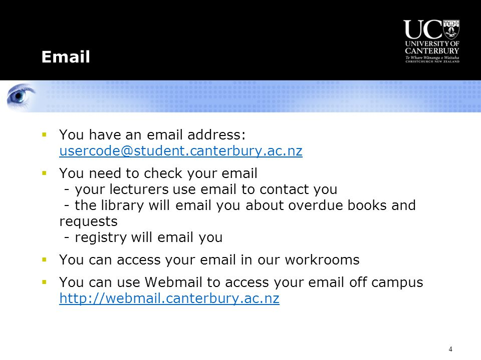 4 Email  You have an email address: usercode@student.canterbury.ac.nz usercode@student.canterbury.ac.nz  You need to check your email - your lecturers use email to contact you - the library will email you about overdue books and requests - registry will email you  You can access your email in our workrooms  You can use Webmail to access your email off campus http://webmail.canterbury.ac.nz http://webmail.canterbury.ac.nz