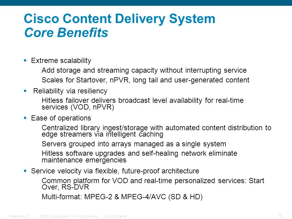 © 2006 Cisco Systems, Inc. All rights reserved.Cisco ConfidentialPresentation_ID 13 DRAFT Cisco Content Delivery System Core Benefits  Extreme scalab