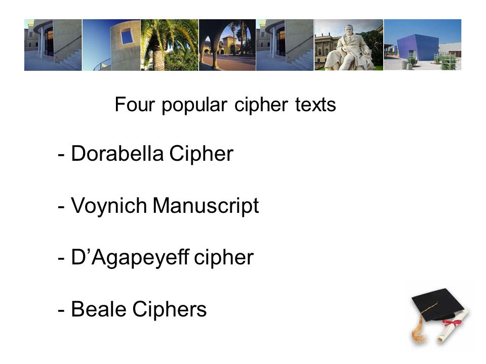 Dorabella Cipher Features Encrypted letter written and edited by Edward Elgar (Romantic composer) to Miss Dora Penny in 1897 She was never able to decrypt 87 characters 3 lines Alphabet of 24 symbols 1,2,3 approximate semicircles.