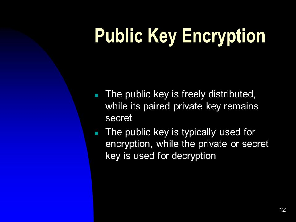 12 Public Key Encryption The public key is freely distributed, while its paired private key remains secret The public key is typically used for encryption, while the private or secret key is used for decryption
