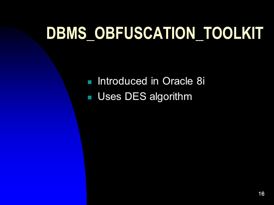 16 DBMS_OBFUSCATION_TOOLKIT Introduced in Oracle 8i Uses DES algorithm