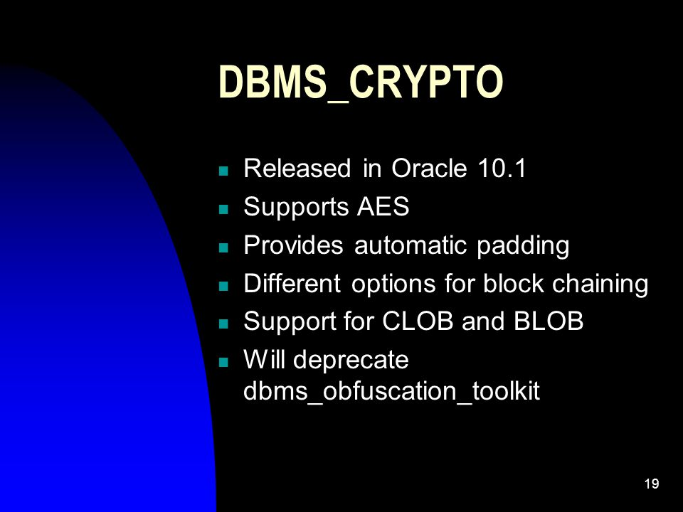 19 DBMS_CRYPTO Released in Oracle 10.1 Supports AES Provides automatic padding Different options for block chaining Support for CLOB and BLOB Will deprecate dbms_obfuscation_toolkit