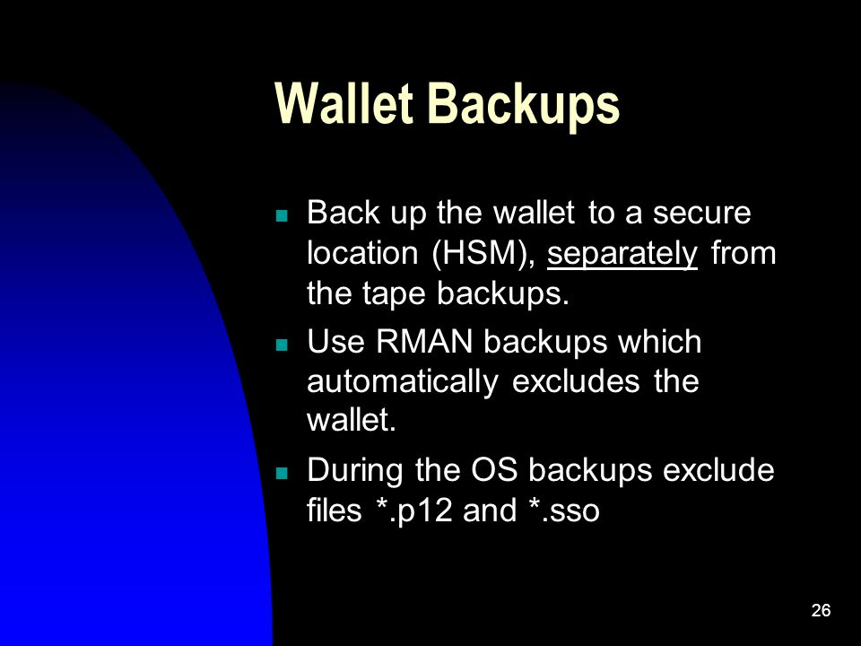 26 Wallet Backups Back up the wallet to a secure location (HSM), separately from the tape backups.
