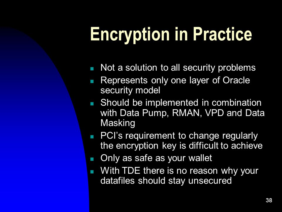 38 Encryption in Practice Not a solution to all security problems Represents only one layer of Oracle security model Should be implemented in combination with Data Pump, RMAN, VPD and Data Masking PCI's requirement to change regularly the encryption key is difficult to achieve Only as safe as your wallet With TDE there is no reason why your datafiles should stay unsecured