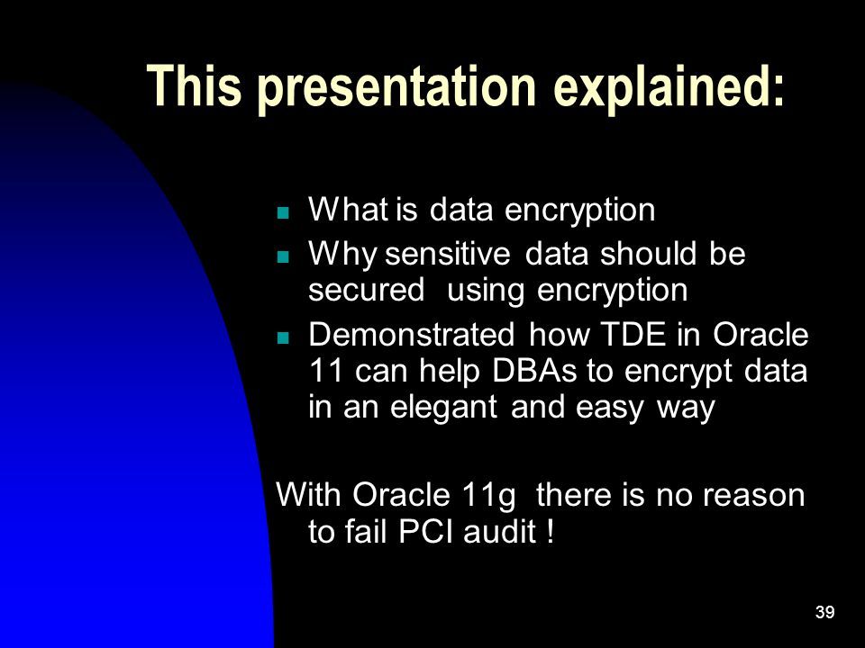 39 This presentation explained: What is data encryption Why sensitive data should be secured using encryption Demonstrated how TDE in Oracle 11 can help DBAs to encrypt data in an elegant and easy way With Oracle 11g there is no reason to fail PCI audit !