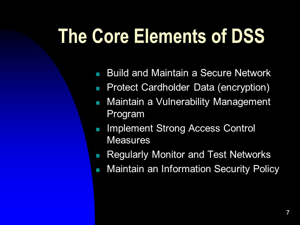 7 The Core Elements of DSS Build and Maintain a Secure Network Protect Cardholder Data (encryption) Maintain a Vulnerability Management Program Implement Strong Access Control Measures Regularly Monitor and Test Networks Maintain an Information Security Policy