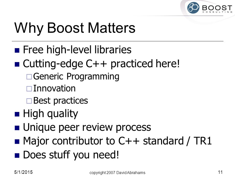 copyright 2007 David Abrahams 5/1/2015 11 Why Boost Matters Free high-level libraries Cutting-edge C++ practiced here.