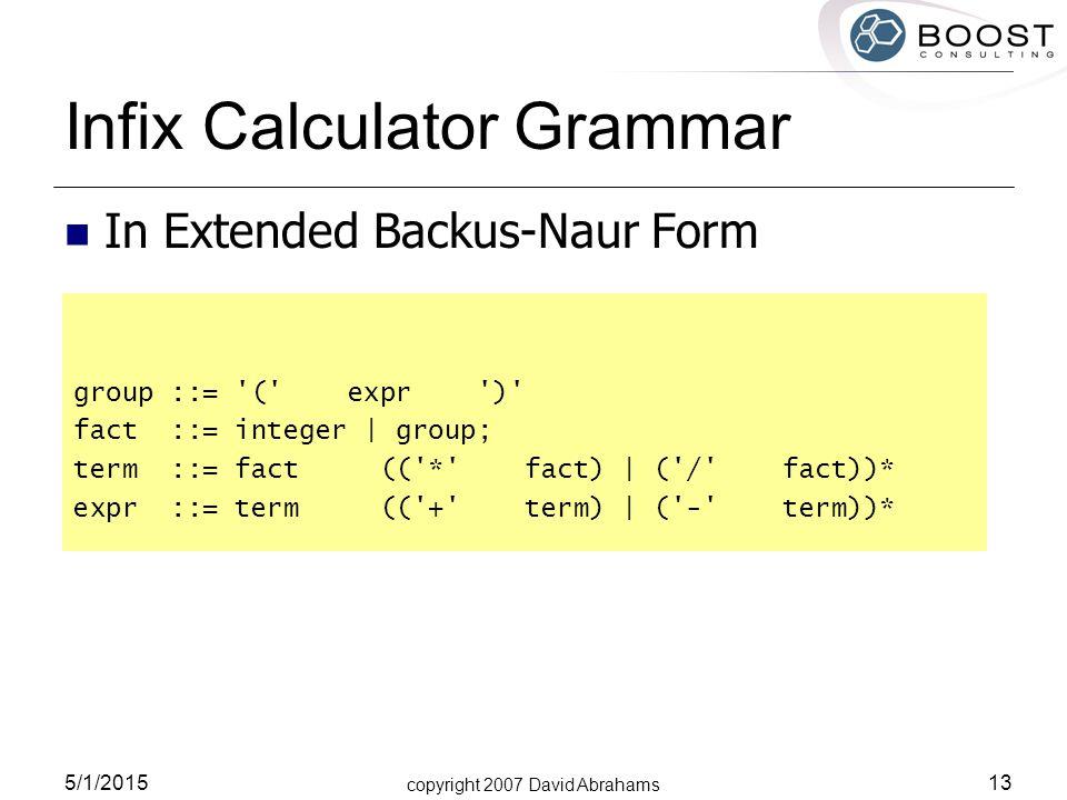 copyright 2007 David Abrahams 5/1/2015 13 Infix Calculator Grammar In Extended Backus-Naur Form group ::= ( expr ) fact ::= integer | group; term ::= fact (( * fact) | ( / fact))* expr ::= term (( + term) | ( - term))*