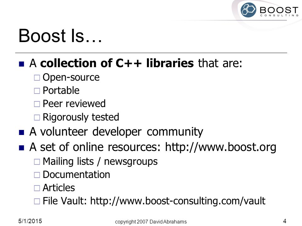 copyright 2007 David Abrahams 5/1/2015 5 Boost Origins - 1998 C++ standard ratified Beman Dawes considers the state of std:: And asks where the new libraries will come from (~2008) OK, we're a little late… Beman