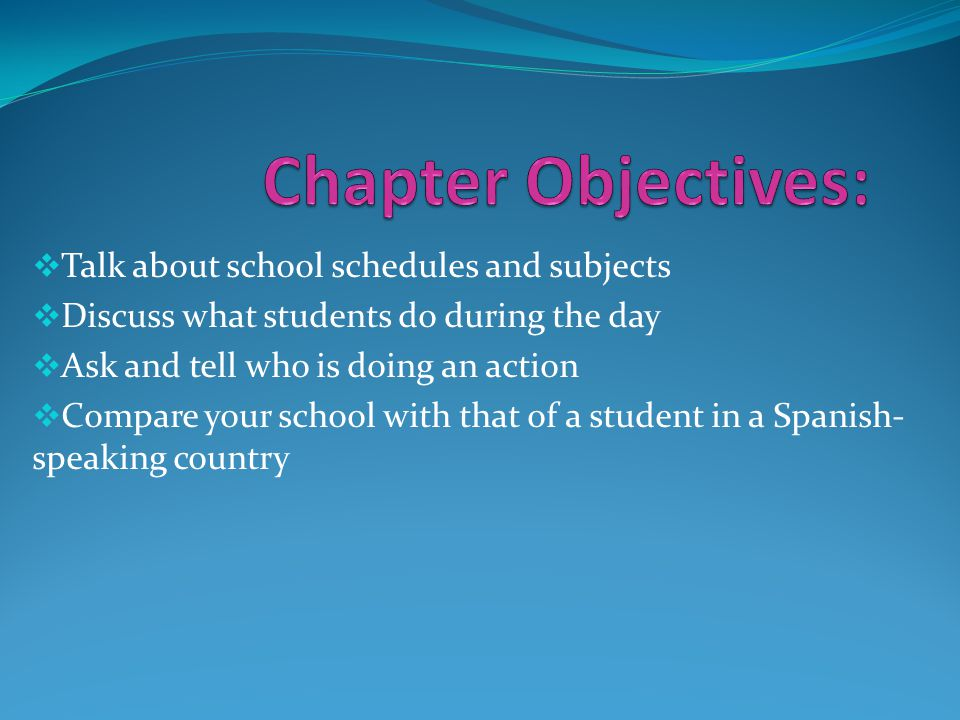  Talk about school schedules and subjects  Discuss what students do during the day  Ask and tell who is doing an action  Compare your school with that of a student in a Spanish- speaking country
