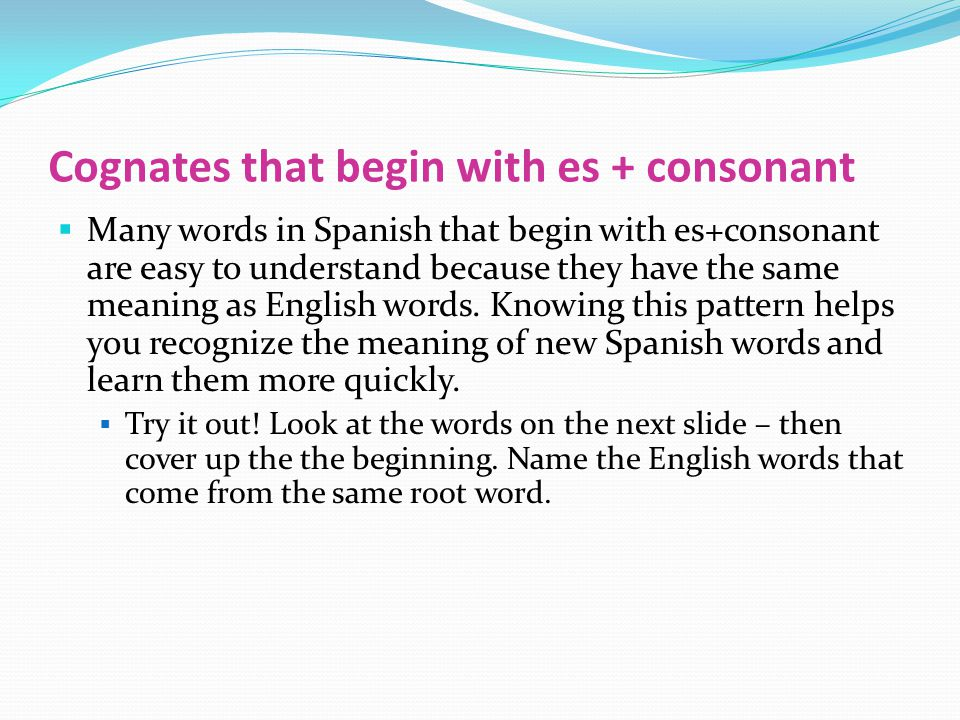 Cognates that begin with es + consonant  Many words in Spanish that begin with es+consonant are easy to understand because they have the same meaning as English words.