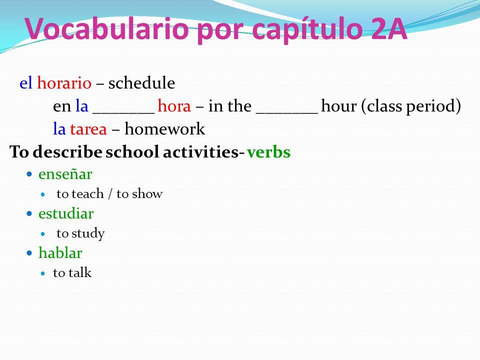 Vocabulario por capítulo 2A el horario – schedule en la _______ hora – in the _______ hour (class period) la tarea – homework To describe school activities- verbs enseñar to teach / to show estudiar to study hablar to talk