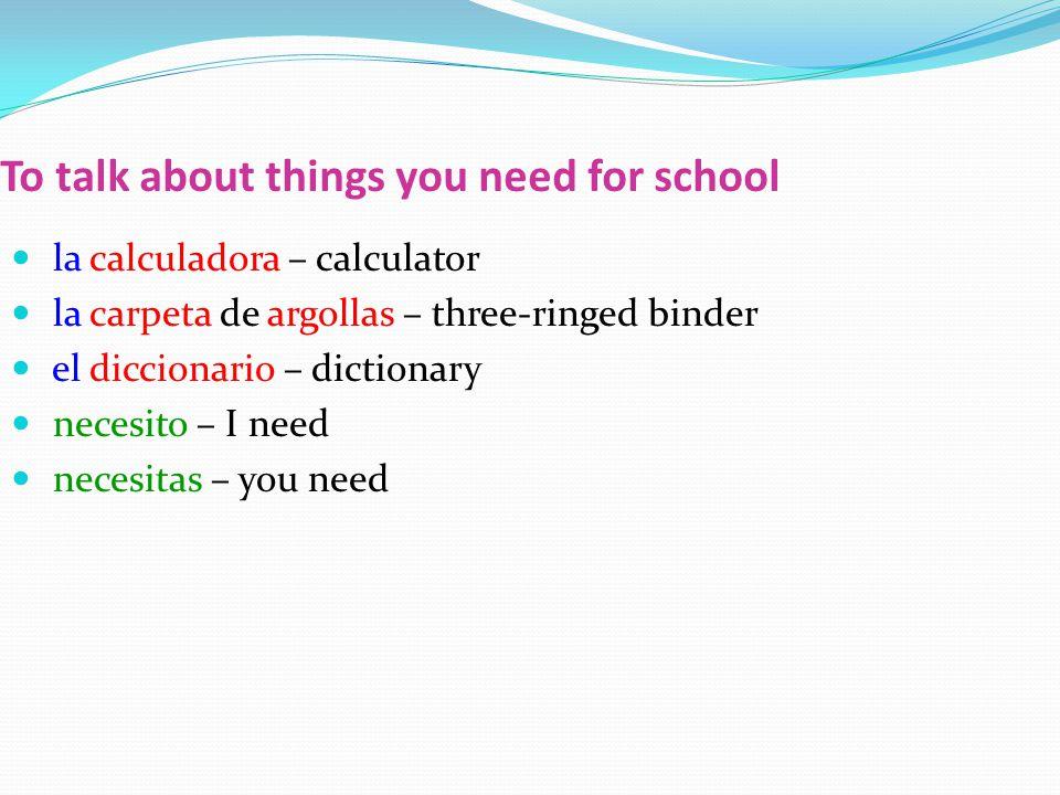 To talk about things you need for school la calculadora – calculator la carpeta de argollas – three-ringed binder el diccionario – dictionary necesito – I need necesitas – you need