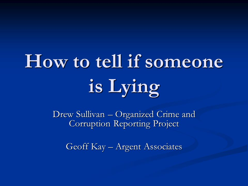 How to tell if someone is Lying Drew Sullivan – Organized Crime and Corruption Reporting Project Geoff Kay – Argent Associates