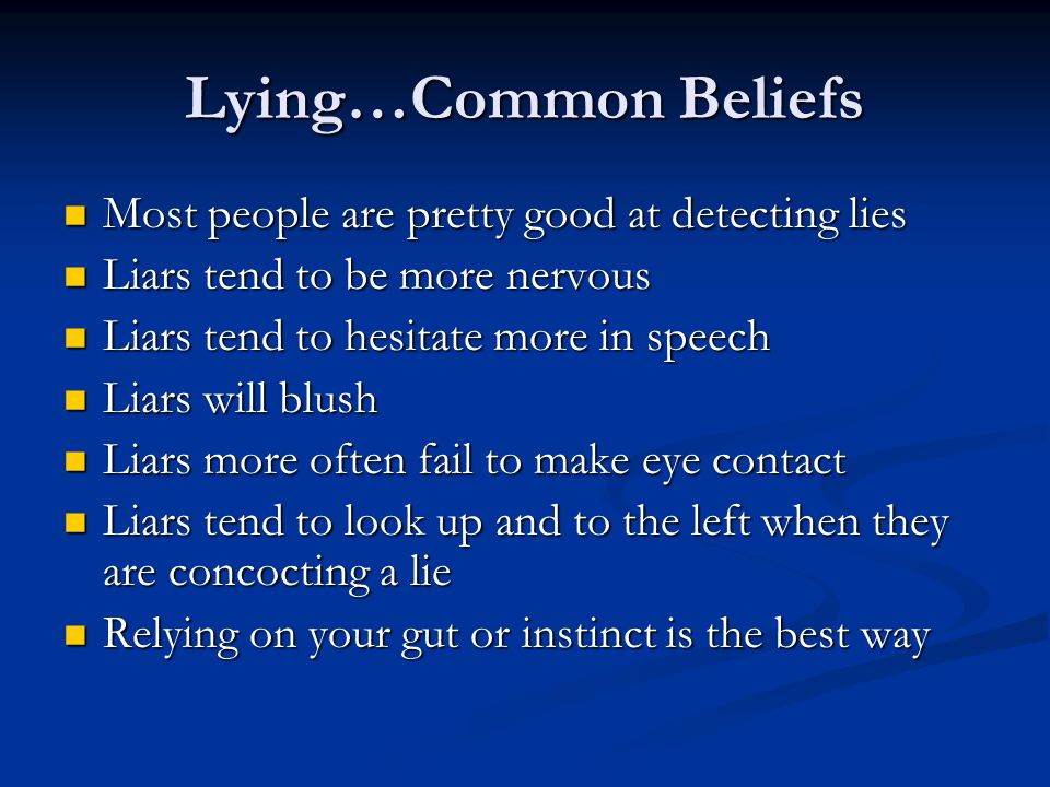 PARADOX OF DECEPTION Most people think they are good lie detectors but poor liars Most people are poor lie detectors but highly skilled liars PerceptionReality