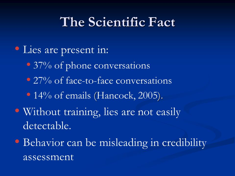 The Scientific Fact Ÿ Ÿ Lies are present in: Ÿ Ÿ 37% of phone conversations Ÿ Ÿ 27% of face-to-face conversations Ÿ (). Ÿ 14% of emails (Hancock, 2005