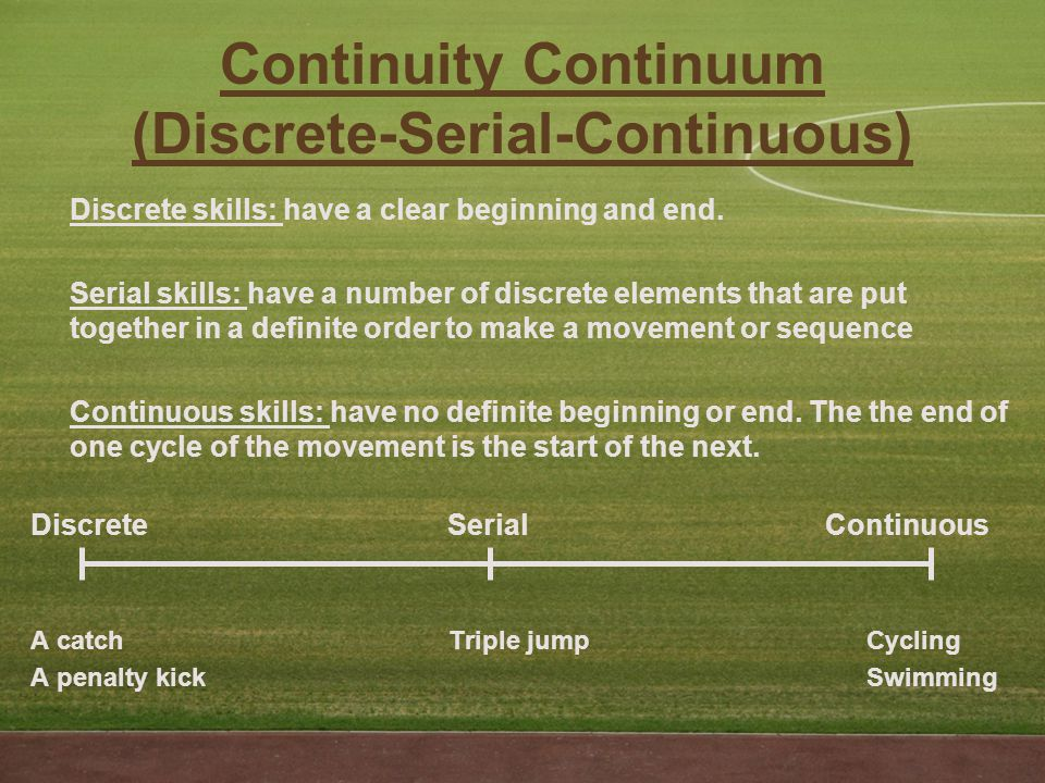 Continuity Continuum (Discrete-Serial-Continuous) Discrete skills: have a clear beginning and end.