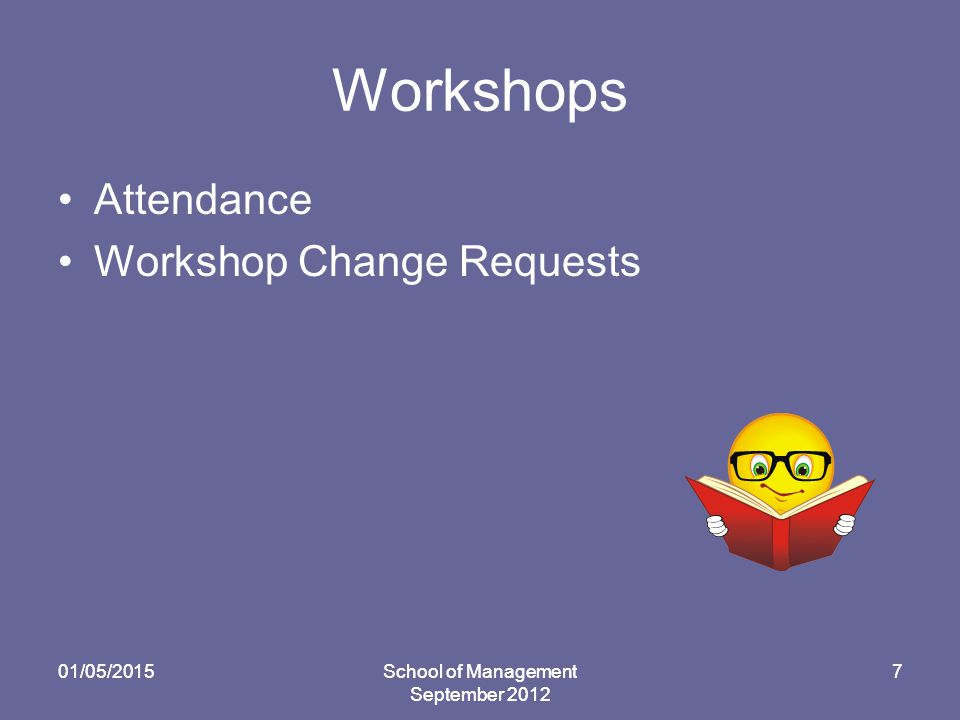 01/05/2015School of Management September 2012 7 Workshops Attendance Workshop Change Requests 01/05/2015School of Management September 2012 7