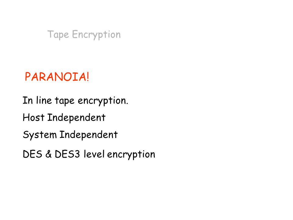 PARANOIA! Tape Encryption In line tape encryption. Host Independent System Independent DES & DES3 level encryption