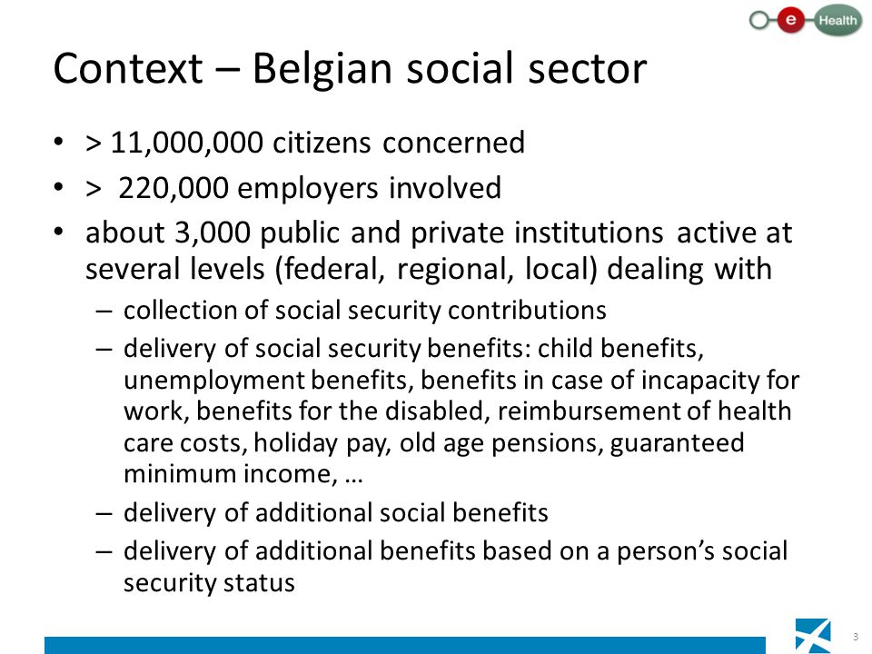 Context – Belgian social sector > 11,000,000 citizens concerned > 220,000 employers involved about 3,000 public and private institutions active at several levels (federal, regional, local) dealing with – collection of social security contributions – delivery of social security benefits: child benefits, unemployment benefits, benefits in case of incapacity for work, benefits for the disabled, reimbursement of health care costs, holiday pay, old age pensions, guaranteed minimum income, … – delivery of additional social benefits – delivery of additional benefits based on a person's social security status 3
