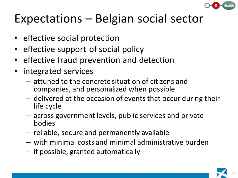 Expectations – Belgian social sector effective social protection effective support of social policy effective fraud prevention and detection integrated services – attuned to the concrete situation of citizens and companies, and personalized when possible – delivered at the occasion of events that occur during their life cycle – across government levels, public services and private bodies – reliable, secure and permanently available – with minimal costs and minimal administrative burden – if possible, granted automatically 4