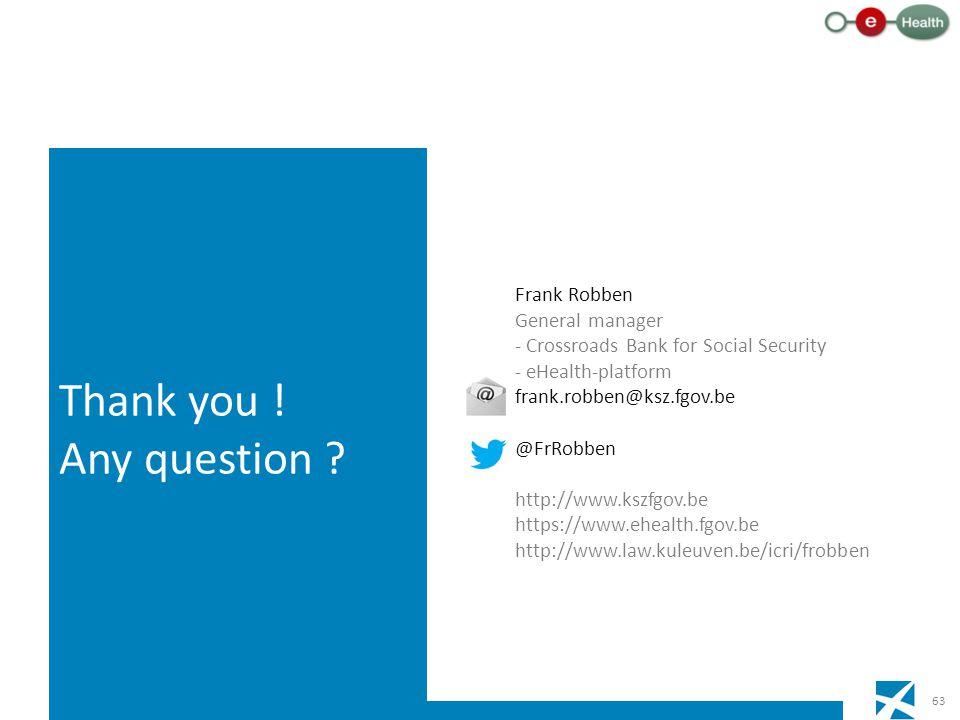 63 Frank Robben General manager - Crossroads Bank for Social Security - eHealth-platform frank.robben@ksz.fgov.be @FrRobben http://www.kszfgov.be https://www.ehealth.fgov.be http://www.law.kuleuven.be/icri/frobben Thank you .