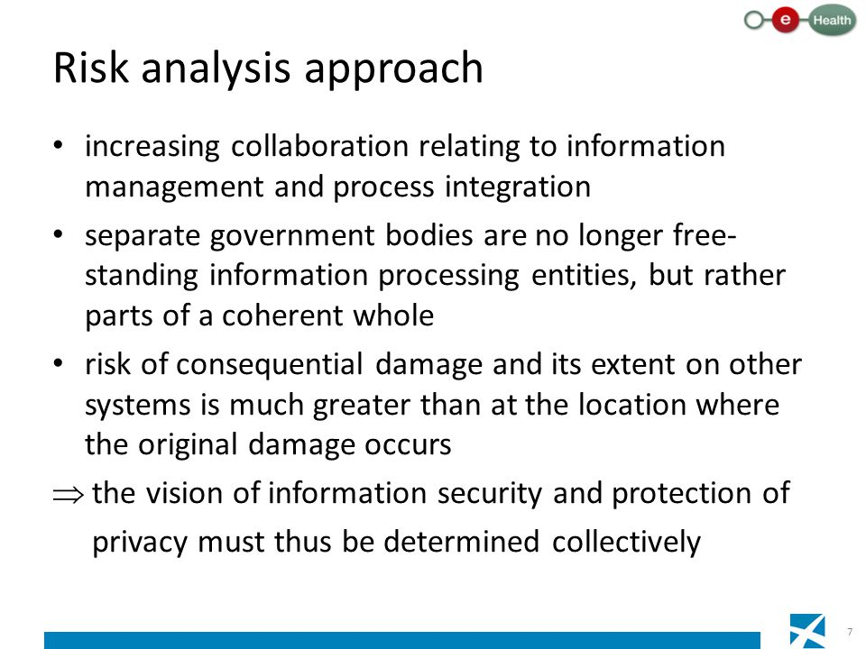 Risk analysis approach increasing collaboration relating to information management and process integration separate government bodies are no longer free- standing information processing entities, but rather parts of a coherent whole risk of consequential damage and its extent on other systems is much greater than at the location where the original damage occurs  the vision of information security and protection of privacy must thus be determined collectively 7