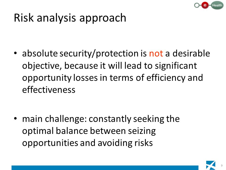 Risk analysis approach absolute security/protection is not a desirable objective, because it will lead to significant opportunity losses in terms of efficiency and effectiveness main challenge: constantly seeking the optimal balance between seizing opportunities and avoiding risks 9