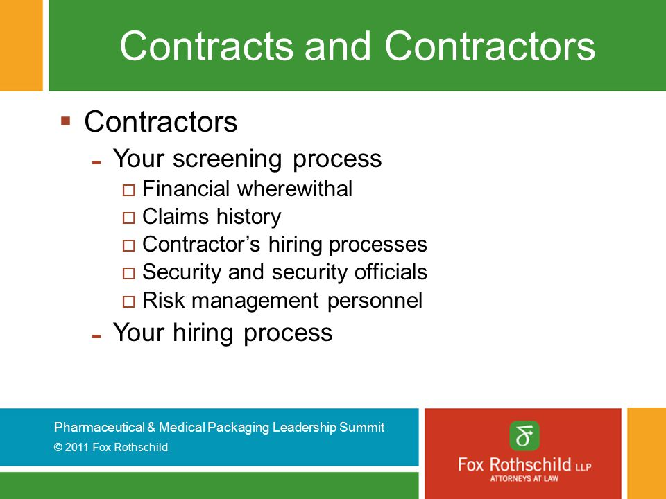 Pharmaceutical & Medical Packaging Leadership Summit © 2011 Fox Rothschild Contracts and Contractors  Contractors - Your screening process  Financial wherewithal  Claims history  Contractor's hiring processes  Security and security officials  Risk management personnel - Your hiring process