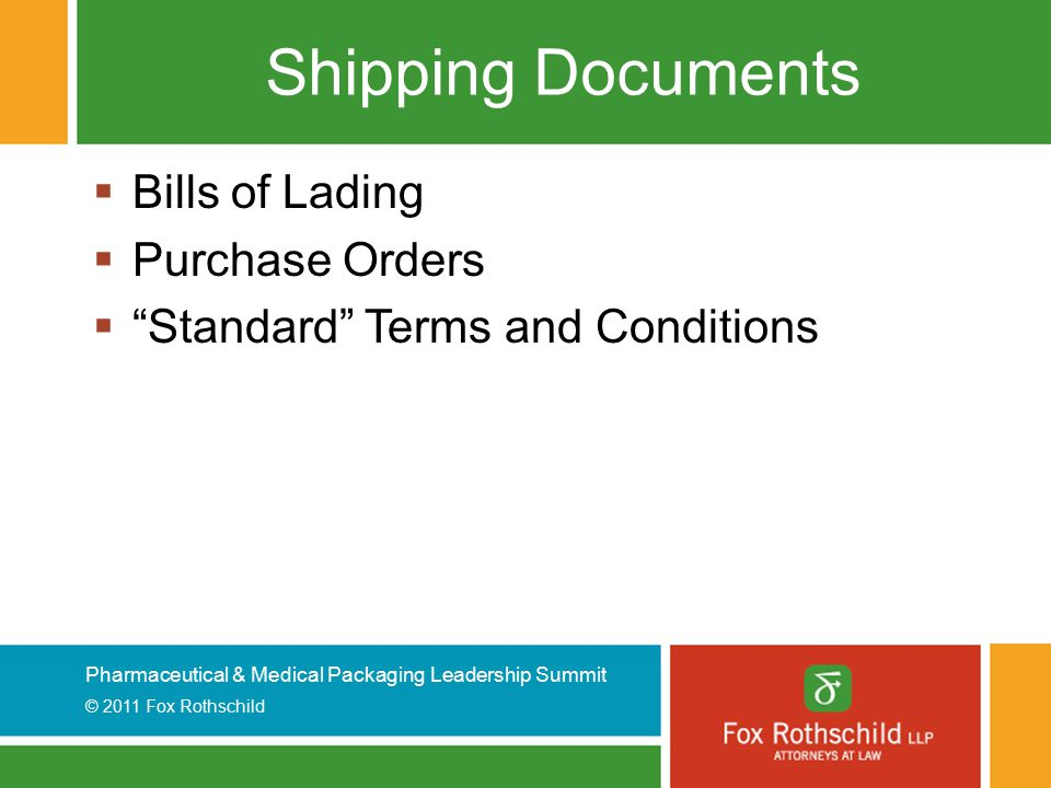 Pharmaceutical & Medical Packaging Leadership Summit © 2011 Fox Rothschild Shipping Documents  Bills of Lading  Purchase Orders  Standard Terms and Conditions