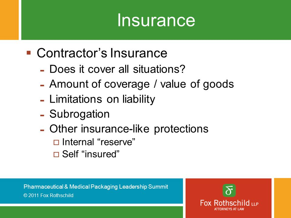 Pharmaceutical & Medical Packaging Leadership Summit © 2011 Fox Rothschild Insurance  Contractor's Insurance - Does it cover all situations? - Amount