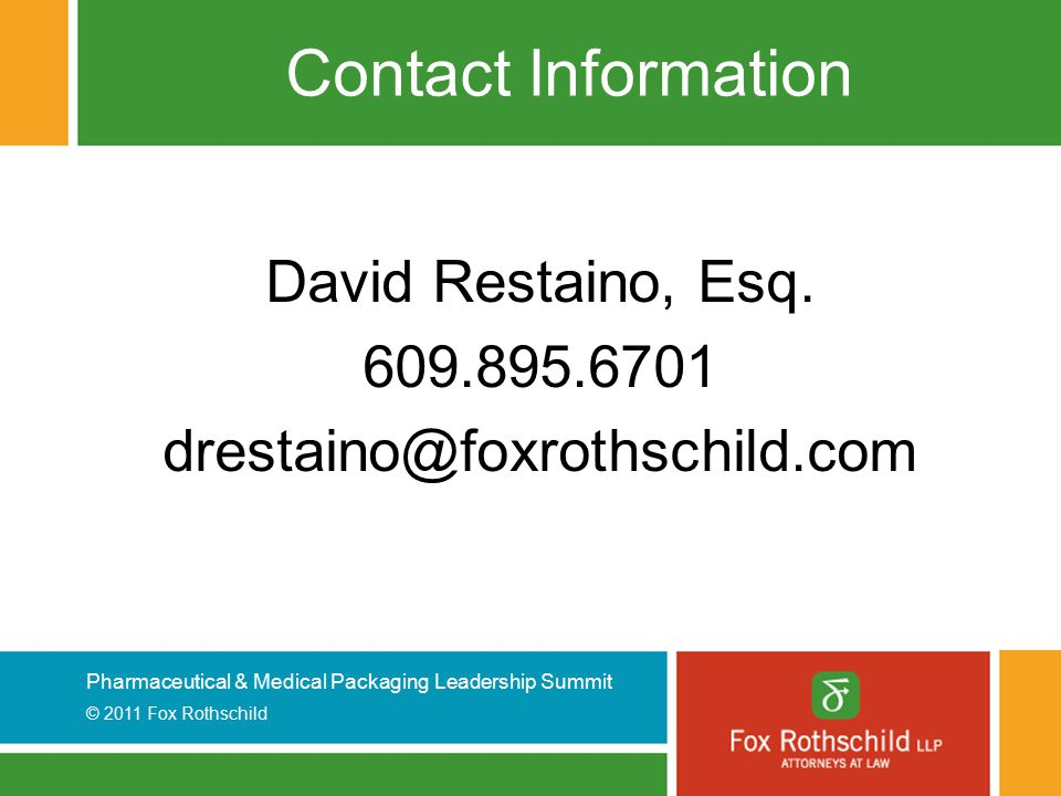 Pharmaceutical & Medical Packaging Leadership Summit © 2011 Fox Rothschild Contact Information David Restaino, Esq.