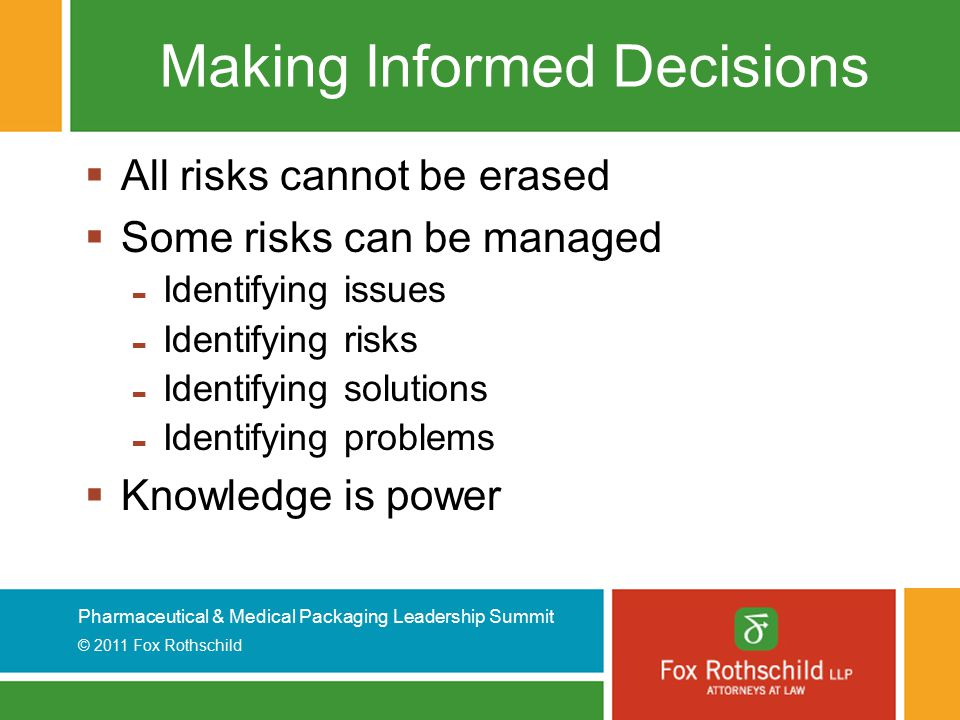 Pharmaceutical & Medical Packaging Leadership Summit © 2011 Fox Rothschild Making Informed Decisions  All risks cannot be erased  Some risks can be managed - Identifying issues - Identifying risks - Identifying solutions - Identifying problems  Knowledge is power