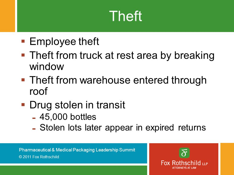 Pharmaceutical & Medical Packaging Leadership Summit © 2011 Fox Rothschild Theft  Employee theft  Theft from truck at rest area by breaking window  Theft from warehouse entered through roof  Drug stolen in transit - 45,000 bottles - Stolen lots later appear in expired returns