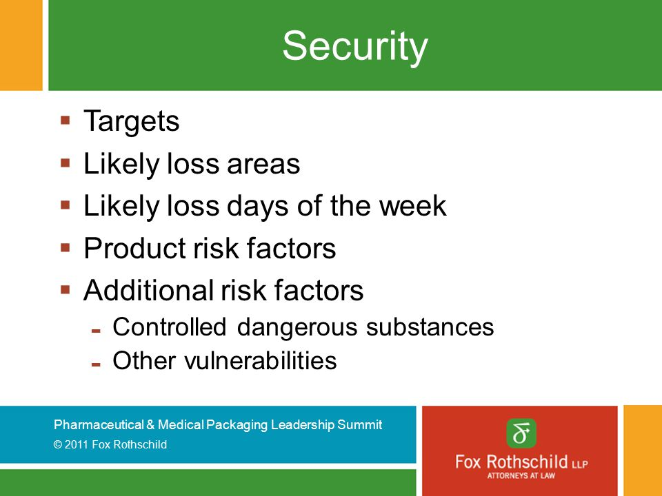 Pharmaceutical & Medical Packaging Leadership Summit © 2011 Fox Rothschild Security  Targets  Likely loss areas  Likely loss days of the week  Pro